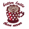 Better Latte Than Never Embroidery Design